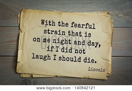 US President Abraham Lincoln (1809-1865) quote. With the fearful strain that is on me night and day, if I did not laugh I should die.