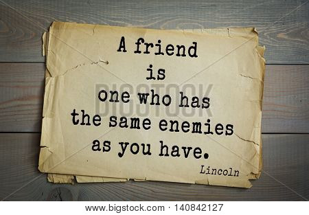 US President Abraham Lincoln (1809-1865) quote. A friend is one who has the same enemies as you have.