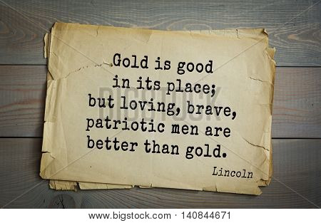 US President Abraham Lincoln (1809-1865) quote. Gold is good in its place; but loving, brave, patriotic men are better than gold.