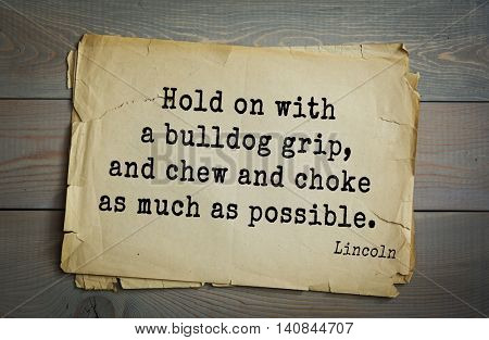 US President Abraham Lincoln (1809-1865) quote. Hold on with a bulldog grip, and chew and choke as much as possible.