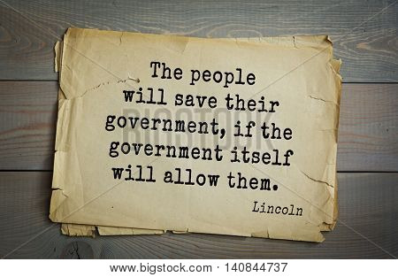 US President Abraham Lincoln (1809-1865) quote. The people will save their government, if the government itself will allow them.
