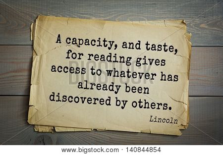 US President Abraham Lincoln (1809-1865) quote. A capacity, and taste, for reading gives access to whatever has already been discovered by others.