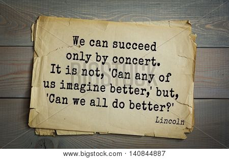 US President Abraham Lincoln (1809-1865) quote. We can succeed only by concert. It is not, 'Can any of us imagine better,' but, 'Can we all do better?'