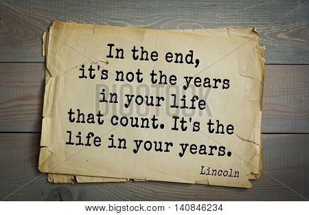 US President Abraham Lincoln (1809-1865) quote. In the end, it's not the years in your life that count. It's the life in your years.