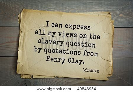 US President Abraham Lincoln (1809-1865) quote. I can express all my views on the slavery question by quotations from Henry Clay.
