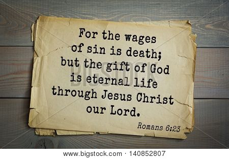 Top 500 Bible verses. For the wages of sin is death; but the gift of God is eternal life through Jesus Christ our Lord. Romans 6:23