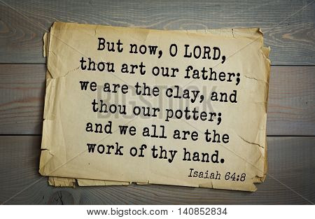 Top 500 Bible verses. But now, O LORD, thou art our father; we are the clay, and thou our potter; and we all are the work of thy hand. 