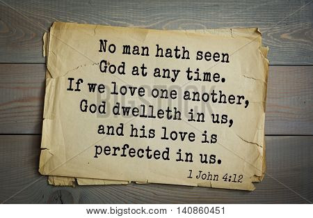 Top 500 Bible verses. No man hath seen God at any time. If we love one another, God dwelleth in us, and his love is perfected in us. 1 John 4:12