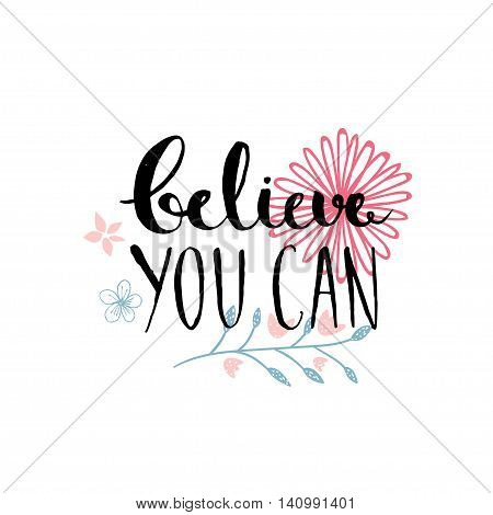 Believe you can - inspirational quote, typography design. Lettering with hand drawn pastel pink flowers
