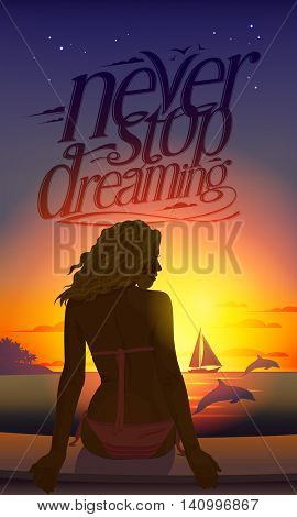 Never stop dreaming romantic quote card with young beautiful woman silhouette at sunset sitting on a tropical beach against seascape with dolphins and yacht