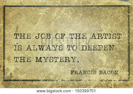 The job of the artist is always to deepen the mystery - famous medieval English philosopher Francis Bacon quote printed on grunge vintage cardboard