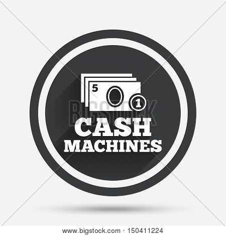 Cash and coin machines or ATM sign icon. Paper money symbol. Withdrawal of money. Circle flat button with shadow and border. Vector
