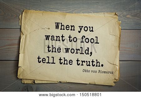 TOP-20. Aphorism by Otto von Bismarck - first Chancellor of German Empire, When you want to fool the world, tell the truth.