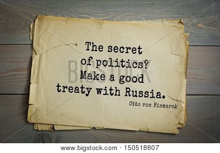 TOP-20. Aphorism by Otto von Bismarck - first Chancellor of German Empire,The secret of politics? Make a good treaty with Russia.