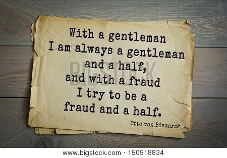 TOP-20. Aphorism by Otto von Bismarck - first Chancellor of German Empire, With a gentleman I am always a gentleman and a half, and with a fraud I try to be a fraud and a half.