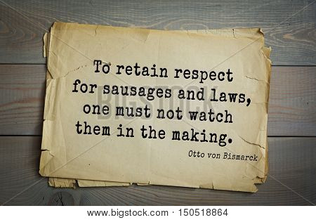 TOP-20. Aphorism by Otto von Bismarck - first Chancellor of German Empire,To retain respect for sausages and laws, one must not watch them in the making.