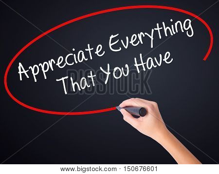 Woman Hand Writing Appreciate Everything That You Have With A Marker Over Transparent Board .