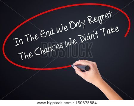 Woman Hand Writing In The End We Only Regret The Chances We Didn't Take With A Marker Over Transpare