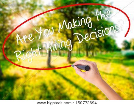 Woman Hand Writing Are You Making The Right Hiring Decisions? With A Marker Over Transparent Board