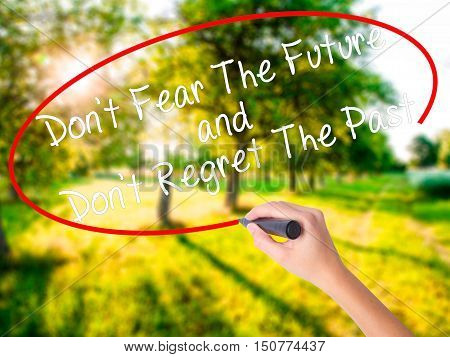 Woman Hand Writing Don't Fear The Future And Don't Regret The Past With A Marker Over Transparent Bo