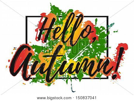 Welcoming card with hand written lettering Hello Autumn with green orange yellow paint splashes in frame isolated on white background. Print for fabric textiles clothing shirts. Vector illustration