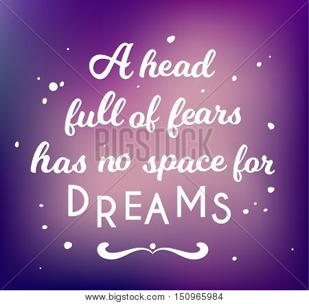 a head full of fears has no space for dreams, lettering motivation inspirational quote. For housewarming posters, greeting cards design, home decorations, greetings for social media.