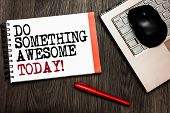 Conceptual Hand Writing Showing Do Something Awesome Today. Business Photo Showcasing Make An Incred poster