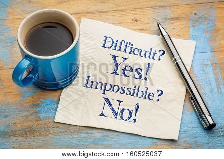 Difficult? Yes! Impossible? No! - handwriting on a napkin with a cup of espresso coffee