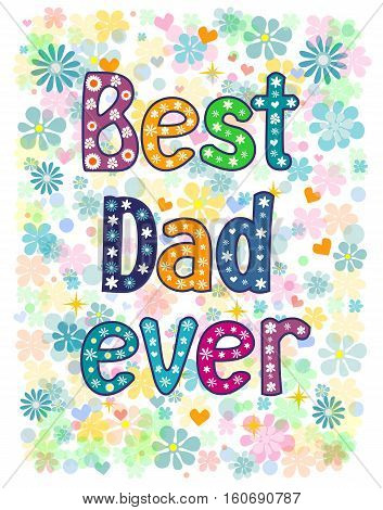 Best Dad Ever - typography Hand lettering card . Word in flowers. Stock vector illustration