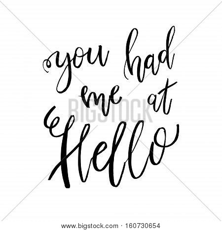 You Had Me At Hello - Valentines day romantic handwritten quote. Good for posters, t-shirt, prints, cards, banners. Love lettering in vector. typographic element for your design