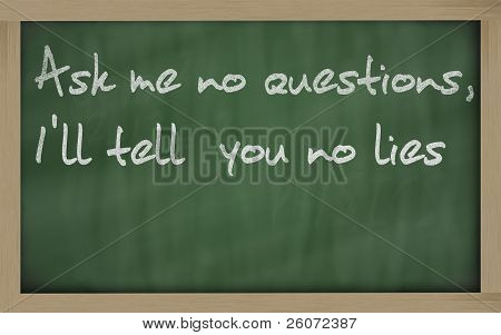 """ Ask Me No Questions, I'll Tell  You No Lies "" Written On A Blackboard"