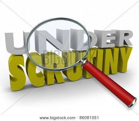 Under Scrutiny 3d words beneath a magnifying glass to illustrate a person or business being watched, investigated as a suspect for doing something wrong