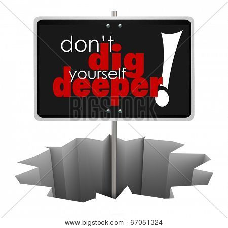 Don't Dig Yourself Deeper words on sign in a hole to illustrate advice or wisdom