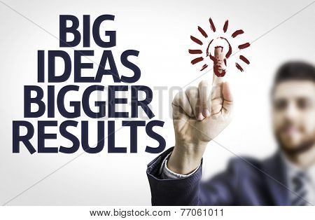 Business man pointing to transparent board with text: Big Ideas Bigger Results