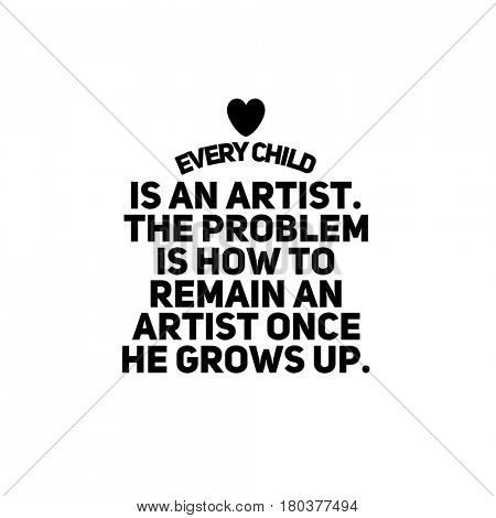 Quote on white - Every child is an artist. The problem is how to remain an artist once he grows up.