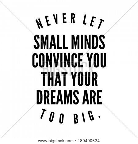 Quote on white - Never let small minds convince you that your dreams are too big.