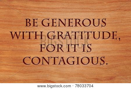 Be generous with gratitude, for it is contagious - an inspirational quote
