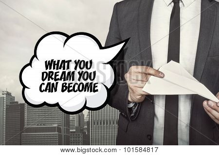 What you dream you can become text on speech bubble with businessman holding paper plane in hand