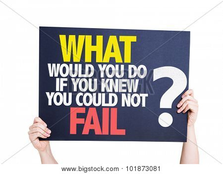 What Would You Do If You Know You Could Not Fail? placard isolated on white