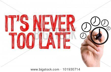 Hand with marker writing the word Its Never too Late