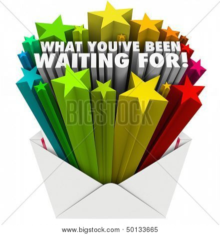The words What You've Been Waiting For bursting out of an open envelope to illustrate anticipation, excitement and good feelings from receiving important positive information