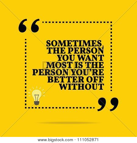 Inspirational Motivational Quote. Sometimes, The Person You Want Most Is The Person You're Better Of