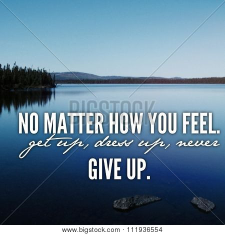 Inspirational Typographic Quote - No matter how you feel. get up dress up never give up