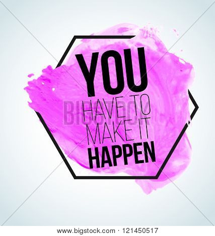 Modern inspirational quote on watercolor background - You have to make it happen