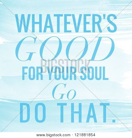 Motivational Quote on watercolor background - Whatever's GOOD for your soul GO do that