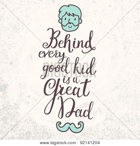 Behind every good kid is a great dad. Inspirational and motivational background. Lovely card with stylish text with man face and hipster mustache in vector