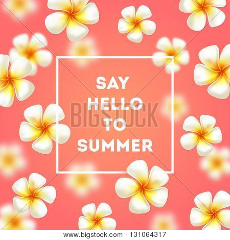 Say hello to summer - background with tropical flowers and greetings. Vector illustration. Design for greeting card, poster or invitation.