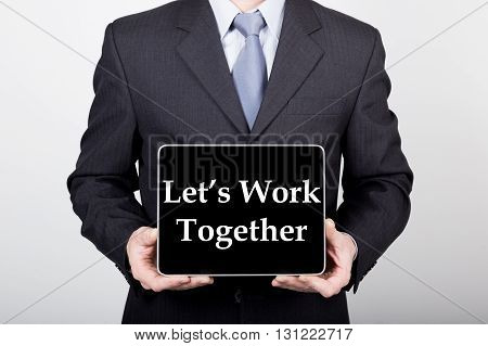 technology, internet and networking in business concept - businessman holding a tablet pc with let's work together sign. Internet technologies in business.