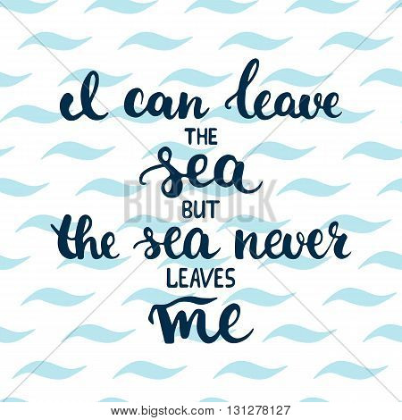 Hand drawn typography lettering phrase I can leave the sea but the sea never leaves me on the waves background. Modern calligraphy for typography greeting and invitation card or t-shirt print.