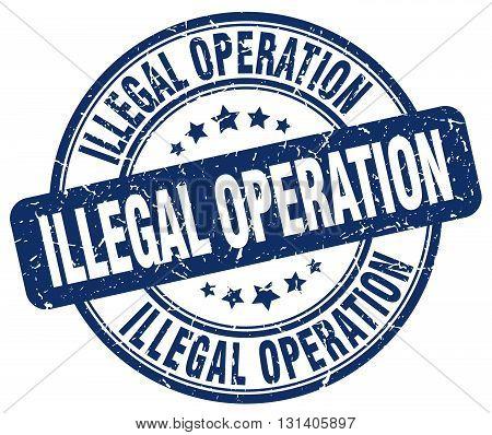 illegal operation blue grunge round vintage rubber stamp.